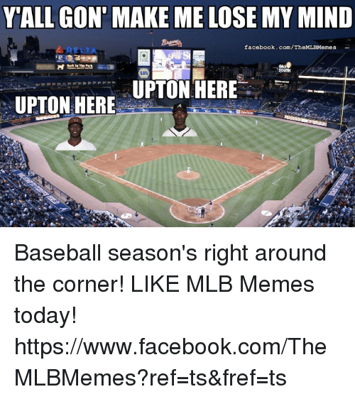 make me lose my mind: Y ALL GON MAKE ME LOSE MY MIND  facebook.com/Th  Bank The  VARA  UPTON HERE  UPTON HERE Baseball season's right around the corner! LIKE MLB Memes today! https://www.facebook.com/TheMLBMemes?ref=ts&fref=ts