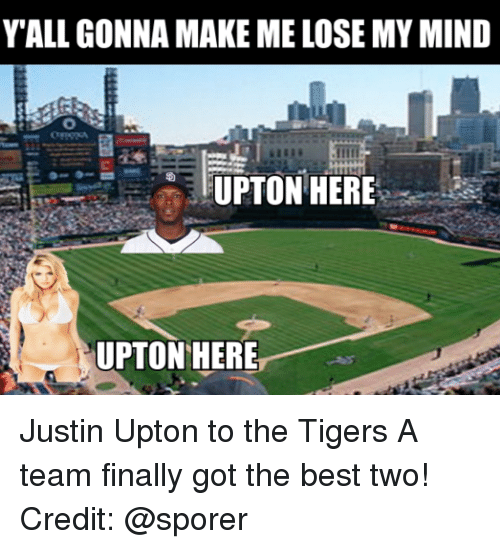 upton: Y ALL GONNA MAKE ME LOSE MY MIND  UPTON HERE  UPTON HERE Justin Upton to the Tigers A team finally got the best two! Credit: @sporer
