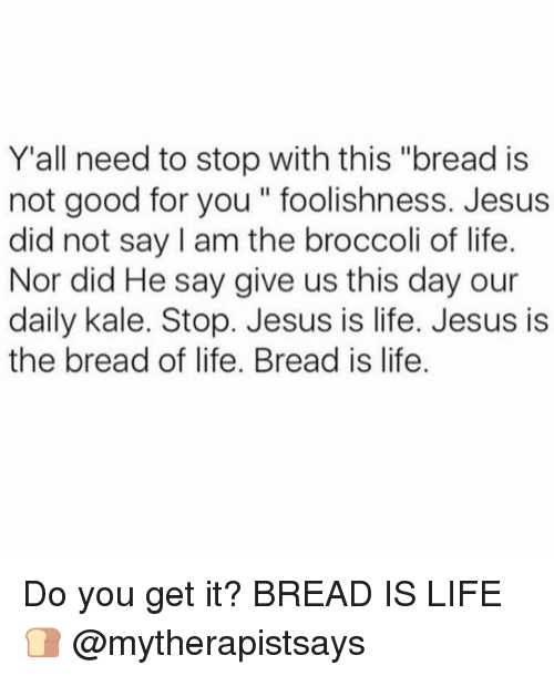 """Good for You, Jesus, and Life: Y all need to stop with this """"bread is  not good for you foolishness. Jesus  did not say am the broccoli of life.  Nor did He say give us this day our  daily kale. Stop. Jesus is life. Jesus is  the bread of life. Bread is life. Do you get it? BREAD IS LIFE 🍞 @mytherapistsays"""