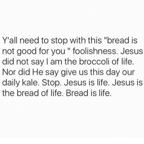 """Daili: Y all need to stop with this """"bread is  not good for you foolishness. Jesus  did not say am the broccoli of life.  Nor did He say give us this day our  daily kale. Stop. Jesus is life. Jesus is  the bread of life. Bread is life."""