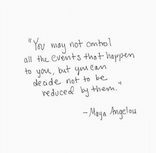 maya: Y ay not contol  all the events that happen  to you, but yn Cam  cle cide not to be  veduce b them.  Maya Angelou