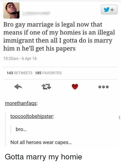 Gay Marriage: y+  Bro gay marriage is legal now that  means if one of my homies is an illegal  immigrant then all I gotta do is marry  him n he'll get his papers  10:20am 6 Apr 16  143 RETWEETS 185 FAVORITES  morethanfags:  toocooltobehipster:  bro...  Not all heroes wear capes... Gotta marry my homie