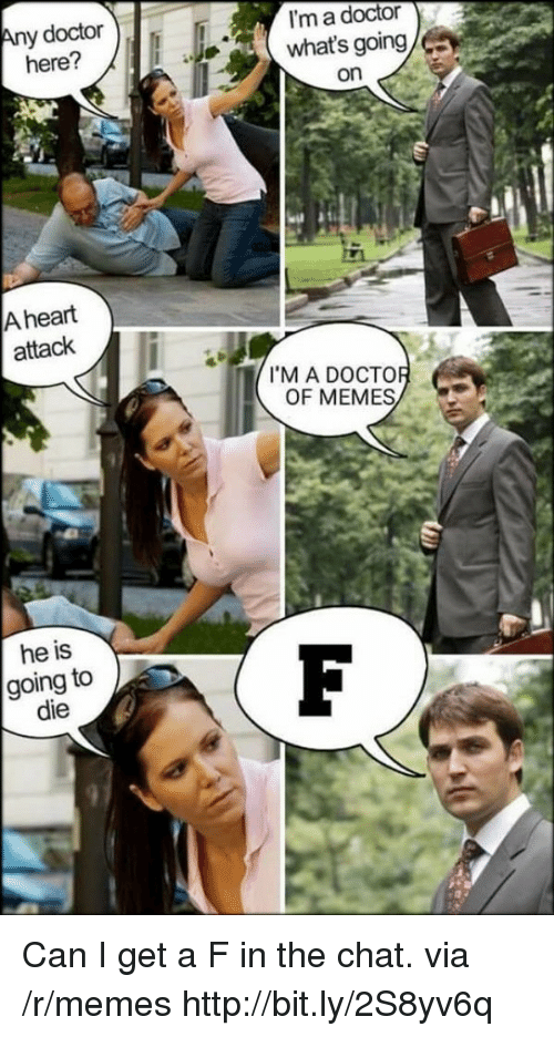 Im A Doctor: y doctor  here?  I'm a doctor  what's going  on  A heart  attack  I'M A DOCTO  OF MEMES  he is  going to  die Can I get a F in the chat. via /r/memes http://bit.ly/2S8yv6q