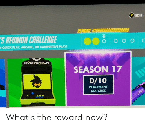 season 17: Y EDIT  REWARD: OXOOO0ODO00000000  S REUNION CHALLENGE  OOC  QUICK PLAY, ARCADE, OR COMPETITIVE PLAY!  OVERWATCH  SEASON 17  0/10  PLACEMENT  MATCHES What's the reward now?