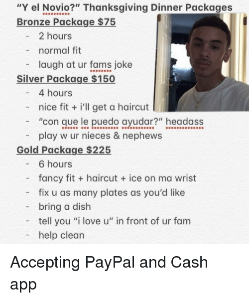"""bronze: """"Y el Novio?"""" Thanksgiving Dinner Packages  Bronze Package $75  2 hours  normal fit  laugh at ur fams joke  Silver Package $150  4 hours  - nice fit i'll get a haircut  """"con que le puedo ayudar?"""" headass  play w ur nieces & nephews  Gold Package $225  - 6 hours  fancy fit + haircut  ice on ma wrist  - fix u as many plates as you'd like  bring a dish  tell you """"i love u"""" in front of ur fam  - help clean Accepting PayPal and Cash app"""