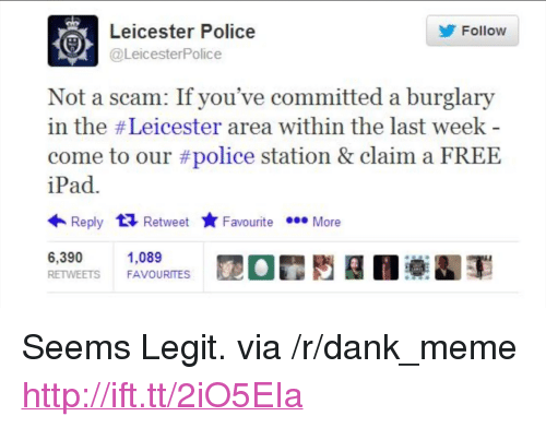 "Dank, Ipad, and Meme: y Follow  Leicester Police  @LeicesterPolice  Not a scam: If you've committed a burglary  in the # Leicester area within the last week  come to our #police station & claim a FREE  iPad.  Reply Retweet Favourite  FavouriteMore  6,390  RETWEETS FAVOURITES  1,089 <p>Seems Legit. via /r/dank_meme <a href=""http://ift.tt/2iO5EIa"">http://ift.tt/2iO5EIa</a></p>"