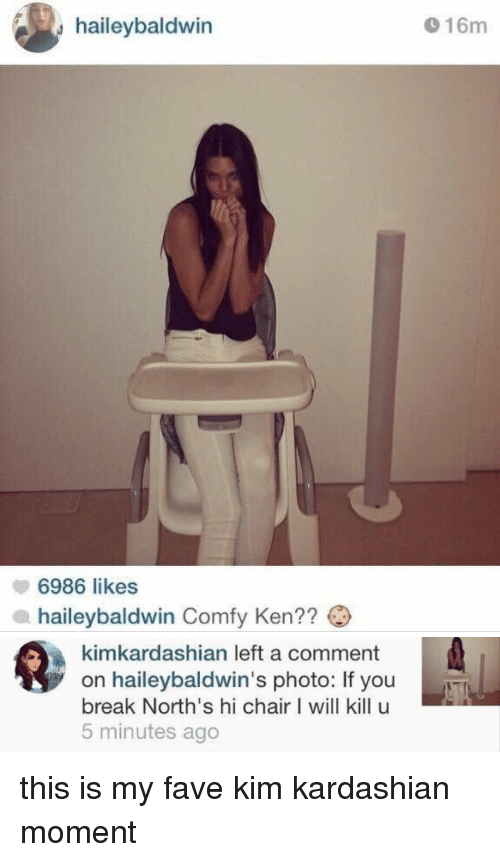 I Will Kill U: y haileybaldwin  6986 likes  a aileybaldwin Comfy Ken??  16m   kimkardashian left a comment  on haileybaldwin's photo: If you  break North's hi chair I will kill u  5 minutes ago this is my fave kim kardashian moment