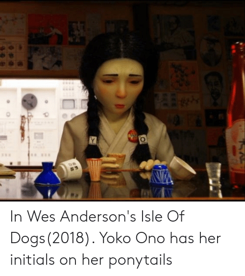 Yoko Ono: Y In Wes Anderson's Isle Of Dogs(2018). Yoko Ono has her initials on her ponytails
