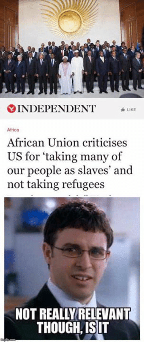 Relevancy: Y INDEPENDENT  LK  Africa  African Union criticises  US for taking many of  our people as slaves' and  not taking refugees  NOT REALLY RELEVANT  THOUGH ISIT