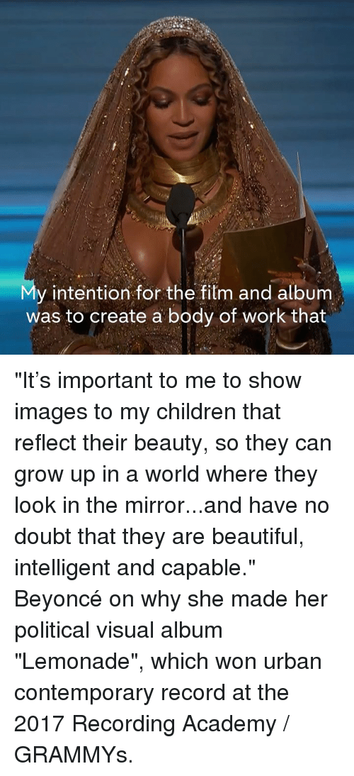 """creat a: y intention for the film and album  was to create a body of work that """"It's important to me to show images to my children that reflect their beauty, so they can grow up in a world where they look in the mirror...and have no doubt that they are beautiful, intelligent and capable.""""   Beyoncé on why she made her political visual album """"Lemonade"""", which won urban contemporary record at the 2017 Recording Academy / GRAMMYs."""