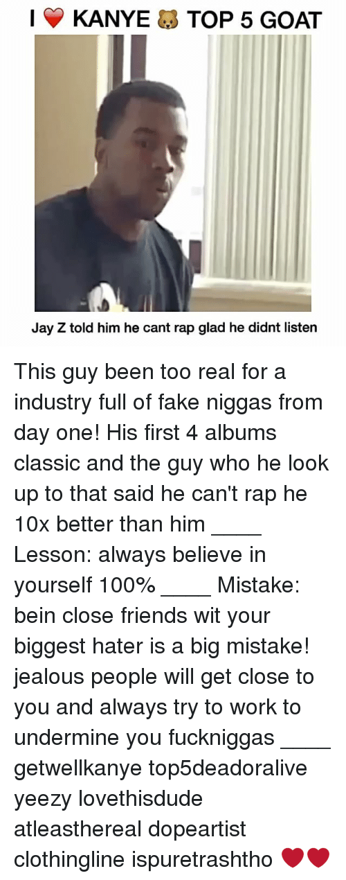 Fake, Jay, and Jay Z: | Y KANYE TOP 5 GOAT  Jay Z told him he cant rap glad he didnt listen This guy been too real for a industry full of fake niggas from day one! His first 4 albums classic and the guy who he look up to that said he can't rap he 10x better than him ____ Lesson: always believe in yourself 100% ____ Mistake: bein close friends wit your biggest hater is a big mistake! jealous people will get close to you and always try to work to undermine you fuckniggas ____ getwellkanye top5deadoralive yeezy lovethisdude atleasthereal dopeartist clothingline ispuretrashtho ❤️❤️