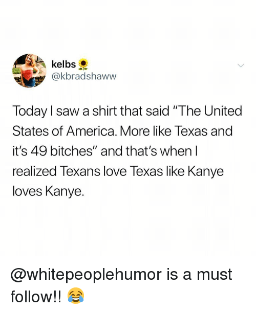 "America, Kanye, and Love: y@kbradshaww  Today l saw a shirt that said ""The United  States of America. More like Texas and  it's 49 bitches"" and that's when l  realized Texans love Texas like Kanye  loves Kanye. @whitepeoplehumor is a must follow!! 😂"