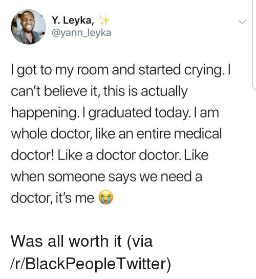 cant-believe-it: Y. Leyka,  @yann_leyka  I got to my room and started crying. I  can't believe it, this is actually  happening. I graduated today. I am  whole doctor, like an entire medical  doctor! Like a doctor doctor. Like  when someone says we need a  doctor, it's me Was all worth it (via /r/BlackPeopleTwitter)