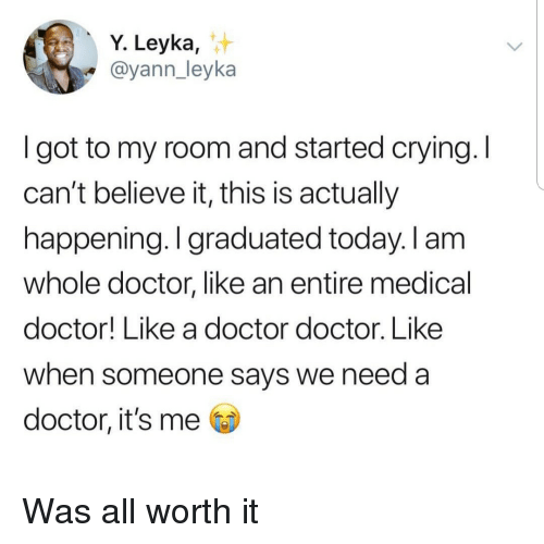 cant-believe-it: Y. Leyka,  @yann_leyka  I got to my room and started crying. I  can't believe it, this is actually  happening. I graduated today. I am  whole doctor, like an entire medical  doctor! Like a doctor doctor. Like  when someone says we need a  doctor, it's me Was all worth it