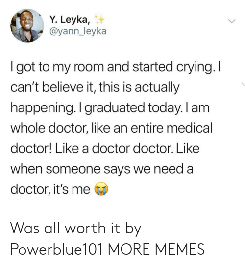 cant-believe-it: Y. Leyka,  @yann_leyka  I got to my room and started crying. I  can't believe it, this is actually  happening. I graduated today. I am  whole doctor, like an entire medical  doctor! Like a doctor doctor. Like  when someone says we need a  doctor, it's me Was all worth it by Powerblue101 MORE MEMES