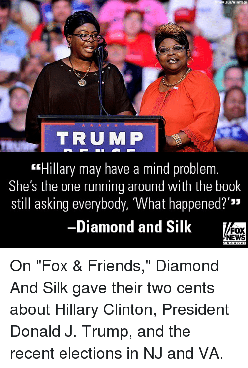 "Two Cents: y Lois/Wirelmage  TRUMP  ""Hillary may have a mind problem  She's the one running around with the book  still asking everybody, 'What happened?'""  -Diamond and Silk  '33  FOX  NEWS On ""Fox & Friends,"" Diamond And Silk gave their two cents about Hillary Clinton, President Donald J. Trump, and the recent elections in NJ and VA."