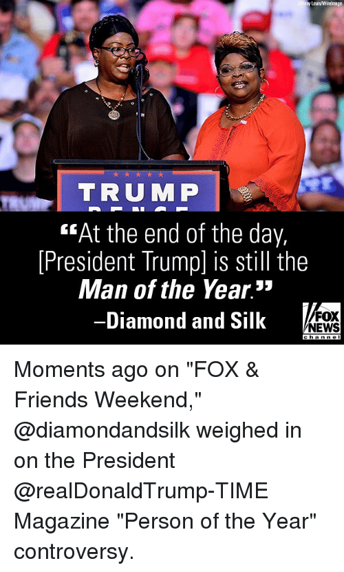 """time magazine: y Lous Wirelmage  TRUMP  """"At the end of the day,  [President Trump] is still the  Man of the Year.""""  -Diamond and Silk  FOX  NEWS Moments ago on """"FOX & Friends Weekend,"""" @diamondandsilk weighed in on the President @realDonaldTrump-TIME Magazine """"Person of the Year"""" controversy."""
