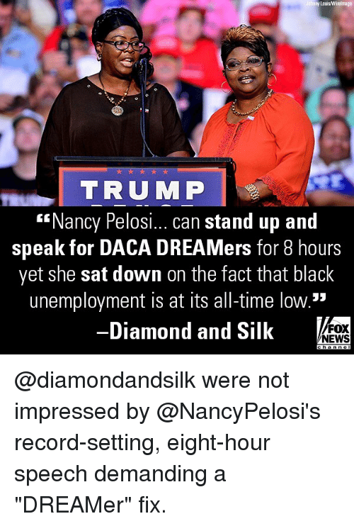 """Memes, News, and Black: y Lous/Wirelmage  TRUMP  """"Nancy Pelosi... can stand up and  speak for DACA DREAMers for 8 hours  yet she sat down on the fact that black  unemployment is at its all-time low.""""  Diamond and Silk  FOX  NEWS @diamondandsilk were not impressed by @NancyPelosi's record-setting, eight-hour speech demanding a """"DREAMer"""" fix."""