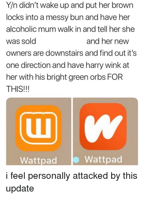 Y N: Y/n didn't wake up and put her brown  locks into a messy bun and have her  alcoholic mum walk in and tell her she  Was Sold  owners are downstairs and find out it's  one direction and have harry wink at  her with his bright green orbs FOR  THIS!!!  and ner newW  Wattpad  Wattpad i feel personally attacked by this update