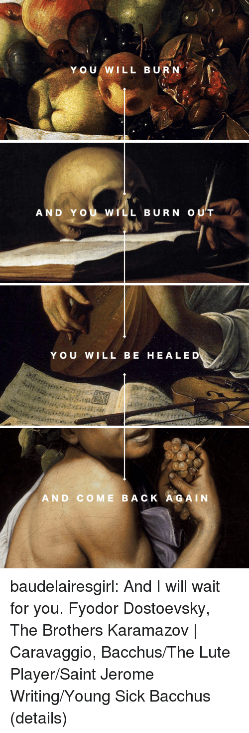 wait for you: Y OU WILL BURN   AND YOU WILL BURN OUT   YOU WILL BE HEALED   AND COME BACK A GAIN baudelairesgirl: And I will wait for you. Fyodor Dostoevsky, The Brothers Karamazov | Caravaggio, Bacchus/The Lute Player/Saint Jerome Writing/Young Sick Bacchus (details)