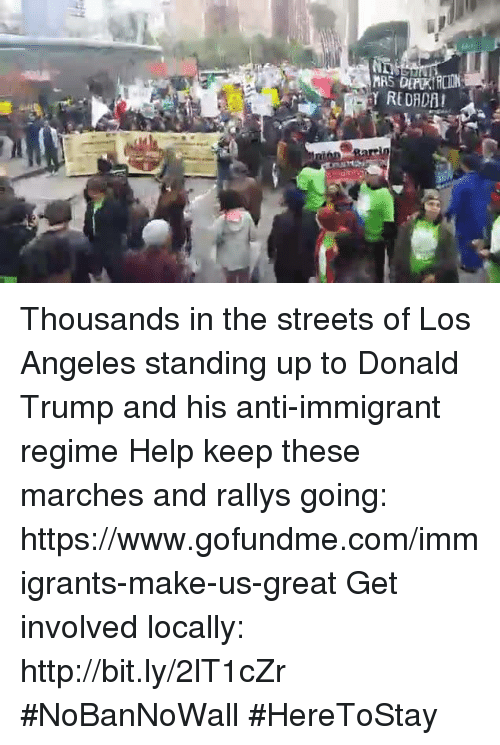 Donald Trump, Memes, and Streets: Y RED HDMI Thousands in the streets of Los Angeles standing up to Donald Trump and his anti-immigrant regime  Help keep these marches and rallys going: https://www.gofundme.com/immigrants-make-us-great  Get involved locally: http://bit.ly/2lT1cZr  #NoBanNoWall #HereToStay