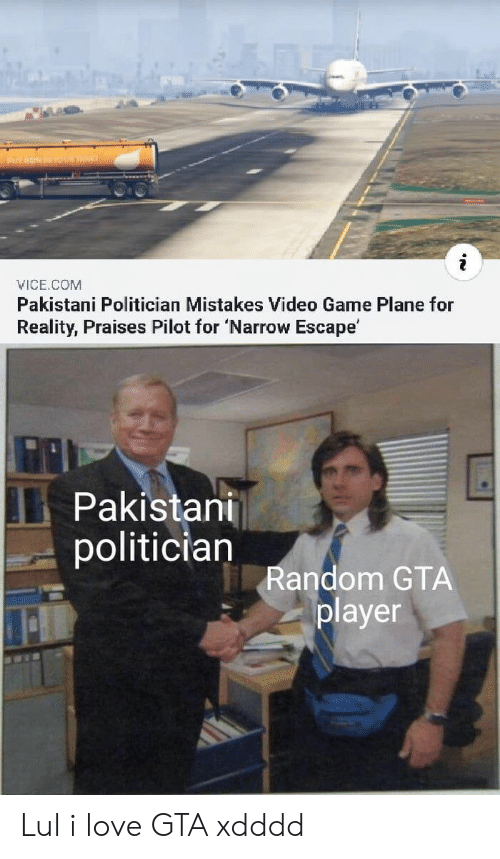 Xdddd: Y RONINYUR TAE  VICE.COM  Pakistani Politician Mistakes Video Game Plane for  Reality, Praises Pilot for 'Narrow Escape'  Pakistani  politician  Random GTA  player Lul i love GTA xdddd