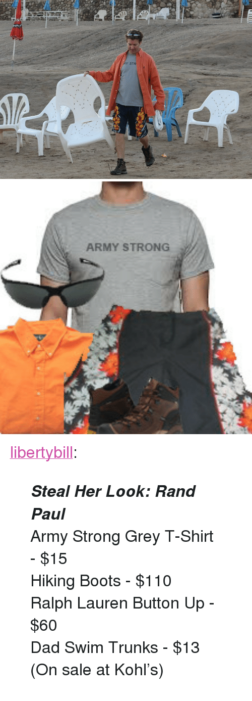 "Ralph Lauren: Y STR   ARMY STRONG <p><a href=""https://libertybill.tumblr.com/post/98688753782/steal-her-look-rand-paul-army-strong-grey"" class=""tumblr_blog"">libertybill</a>:</p>  <blockquote><p><strong><em>Steal Her Look: Rand Paul</em></strong></p> <p>Army Strong Grey T-Shirt - $15</p> <p>Hiking Boots - $110</p> <p>Ralph Lauren Button Up - $60</p> <p>Dad Swim Trunks - $13 (On sale at Kohl's)</p></blockquote>"