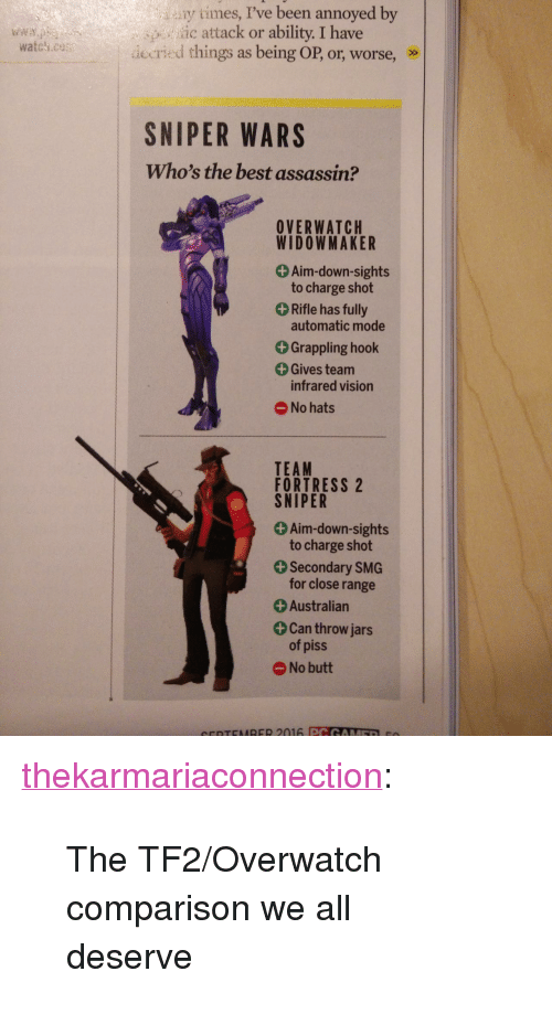 """Team Fortress 2: y times, I've been annoyed by  ic attack or ability. I have  iecried things as being OP, or, worse, »>  SNIPER WARS  Who's the best assassin?  OVERWATCH  WIDOWMAKER  + Aim-down-sights  to charge shot  Rifle has fully  automatic mode  +Grappling hook  Gives team  infrared vision  No hats  TEAM  FORTRESS 2  SNIPER  Aim-down-sights  to charge shot  Secondary SMG  for close range  + Australian  Can throw jars  of piss  No butt <p><a class=""""tumblr_blog"""" href=""""http://thekarmariaconnection.tumblr.com/post/147600174408"""" target=""""_blank"""">thekarmariaconnection</a>:</p> <blockquote> <p>The TF2/Overwatch comparison we all deserve<br/></p> </blockquote>"""