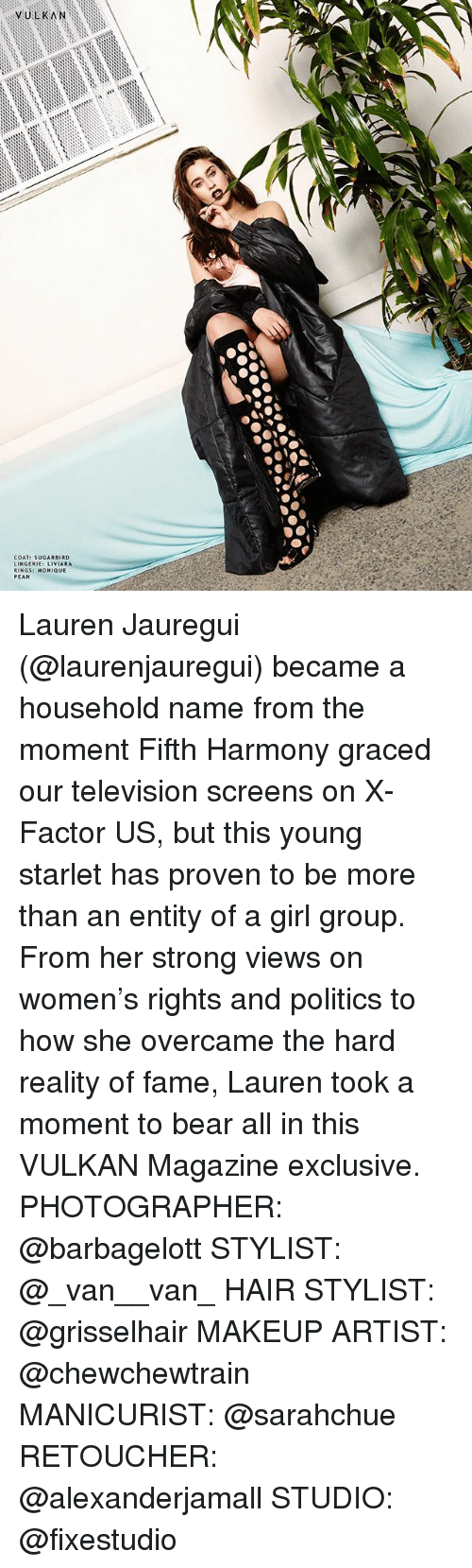 Makeup, Memes, and Politics: y ULKAN  COAT: SUGAR BIRD  NGERIE: LIVIARA  RINGS: MONIQUE  PEAN Lauren Jauregui (@laurenjauregui) became a household name from the moment Fifth Harmony graced our television screens on X-Factor US, but this young starlet has proven to be more than an entity of a girl group. From her strong views on women's rights and politics to how she overcame the hard reality of fame, Lauren took a moment to bear all in this VULKAN Magazine exclusive. PHOTOGRAPHER: @barbagelott STYLIST: @_van__van_ HAIR STYLIST: @grisselhair MAKEUP ARTIST: @chewchewtrain MANICURIST: @sarahchue RETOUCHER: @alexanderjamall STUDIO: @fixestudio