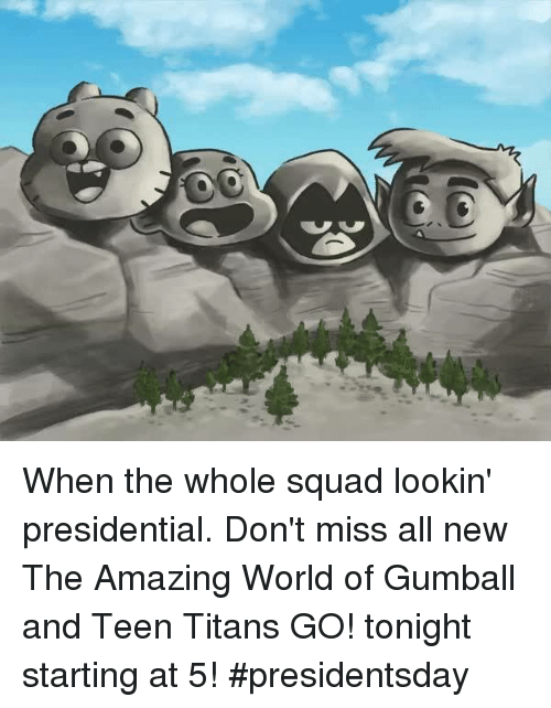 the amazing world of gumball: y, When the whole squad lookin' presidential. Don't miss all new The Amazing World of Gumball and Teen Titans GO! tonight starting at 5! #presidentsday