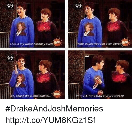Birthday: Y7  2  This is my worst birthday ever  Why, cause you ran over Oprah  o, cause it's a little humid....  ES, CAUSEIRAN OVER OPRAH! #DrakeAndJoshMemories http://t.co/YUM8KGz1Sf