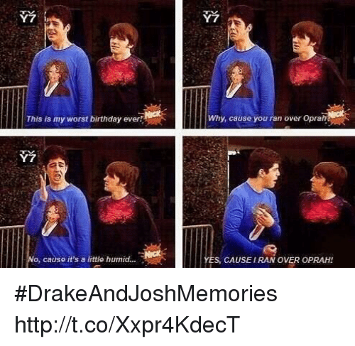 Birthday: Y7  2  This is my worst birthday ever  Why, cause you ran over Oprah  Y7  o, cause it's a little humid....  ES, CAUSEIRAN OVER OPRAH! #DrakeAndJoshMemories http://t.co/Xxpr4KdecT