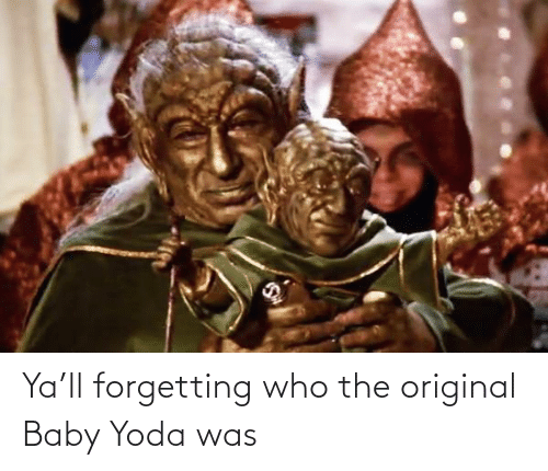 Forgetting: Ya'll forgetting who the original Baby Yoda was
