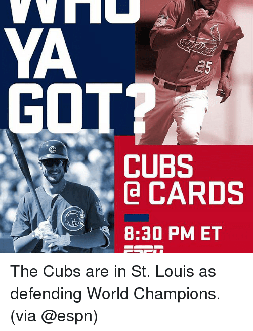 Espn, Memes, and Cubs: YA  25  GOT?  CUBS  Ca CARDS  8:30 PM ET The Cubs are in St. Louis as defending World Champions. (via @espn)
