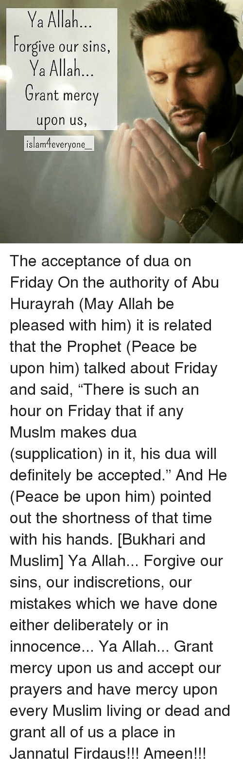 "Have Mercy: Ya Allah  Forgive our sins,  Ya Allah  Grant mercy  upon us,  islamteveryone The acceptance of dua on Friday On the authority of Abu Hurayrah (May Allah be pleased with him) it is related that the Prophet (Peace be upon him) talked about Friday and said, ""There is such an hour on Friday that if any Muslm makes dua (supplication) in it, his dua will definitely be accepted."" And He (Peace be upon him) pointed out the shortness of that time with his hands. [Bukhari and Muslim] Ya Allah... Forgive our sins, our indiscretions, our mistakes which we have done either deliberately or in innocence... Ya Allah... Grant mercy upon us and accept our prayers and have mercy upon every Muslim living or dead and grant all of us a place in Jannatul Firdaus!!! Ameen!!!"