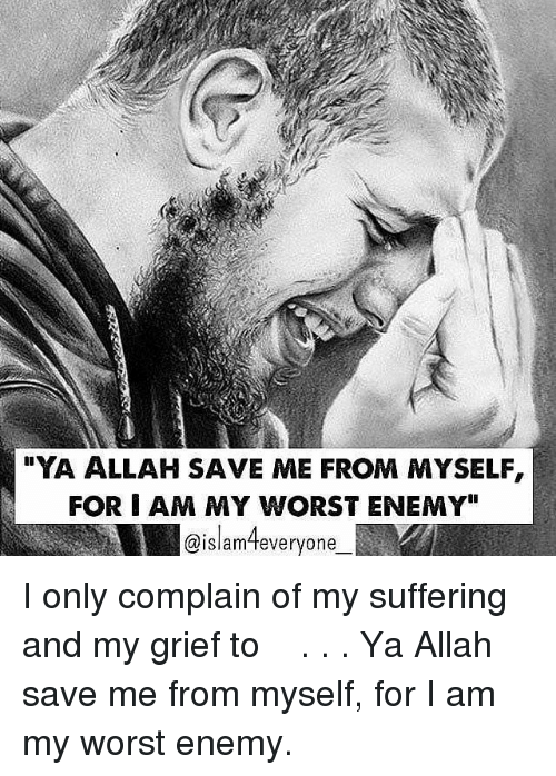 """allah: YA ALLAH SAVE ME FROM MYSELF,  FOR I AM MY WORST ENEMY""""  @islamteveryone ❝I only complain of my suffering and my grief to اللہﷻ.❞ . . Ya Allah save me from myself, for I am my worst enemy."""