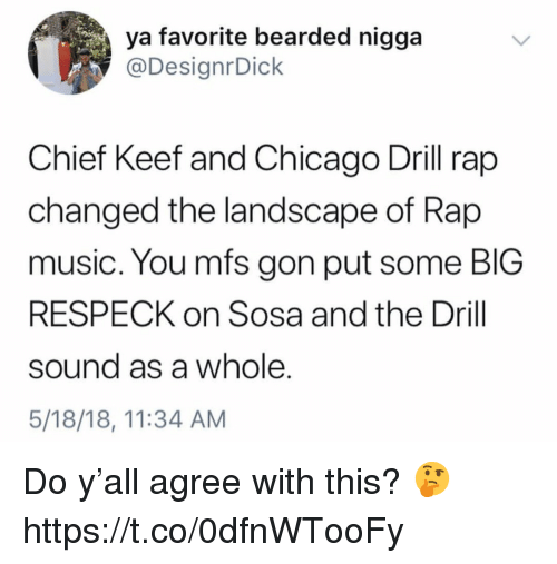 Rap Music: ya favorite bearded nigga  @DesignrDick  Chief Keef and Chicago Drill rap  changed the landscape of Rap  music. You mfs gon put some BIG  RESPECK on Sosa and the Drill  sound as a whole.  5/18/18, 11:34 AM Do y'all agree with this? 🤔 https://t.co/0dfnWTooFy