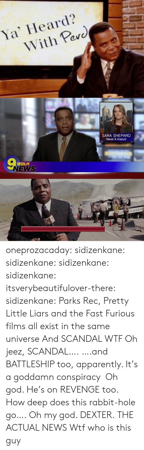 rabbit hole: Ya' Heard?  With Pav  arc   SARA SHEPARD  News 9 Analyst  WDLH  NEWS   SHERIFF'  RT oneprozacaday: sidizenkane:  sidizenkane:  sidizenkane:  sidizenkane:  itsverybeautifulover-there:  sidizenkane: Parks  Rec, Pretty Little Liars and the Fast  Furious films all exist in the same universe And SCANDAL WTF  Oh jeez, SCANDAL…. ….and BATTLESHIP too, apparently. It's a goddamn conspiracy  Oh god. He's on REVENGE too. How deep does this rabbit-hole go….   Oh my god. DEXTER.   THE ACTUAL NEWS   Wtf who is this guy
