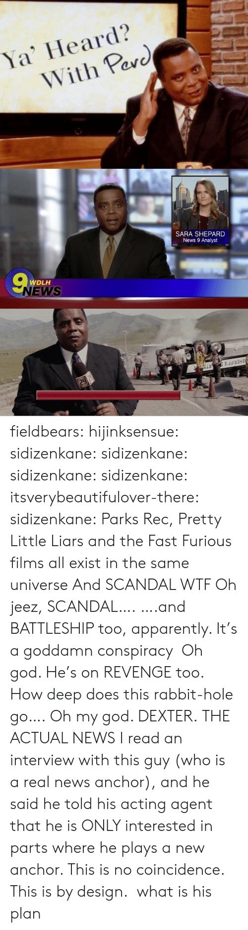 liars: Ya' Heard?  With Pav  arc   SARA SHEPARD  News 9 Analyst  WDLH  NEWS   SHERIFF'  RT fieldbears:  hijinksensue:  sidizenkane:  sidizenkane:  sidizenkane:  sidizenkane:  itsverybeautifulover-there:  sidizenkane:  Parks  Rec, Pretty Little Liars and the Fast  Furious films all exist in the same universe  And SCANDAL WTF  Oh jeez, SCANDAL…. ….and BATTLESHIP too, apparently. It's a goddamn conspiracy  Oh god. He's on REVENGE too. How deep does this rabbit-hole go….  Oh my god. DEXTER.  THE ACTUAL NEWS  I read an interview with this guy (who is a real news anchor), and he said he told his acting agent that he is ONLY interested in parts where he plays a new anchor. This is no coincidence. This is by design.  what is his plan