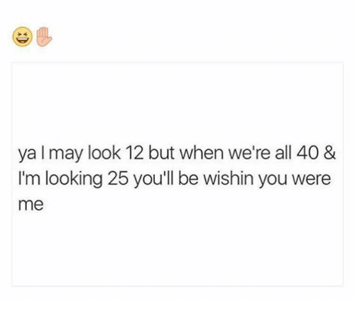 Humans of Tumblr, Looking, and May: ya I may look 12 but when we're all 40&  I'm looking 25 you'll be wishin you were  me