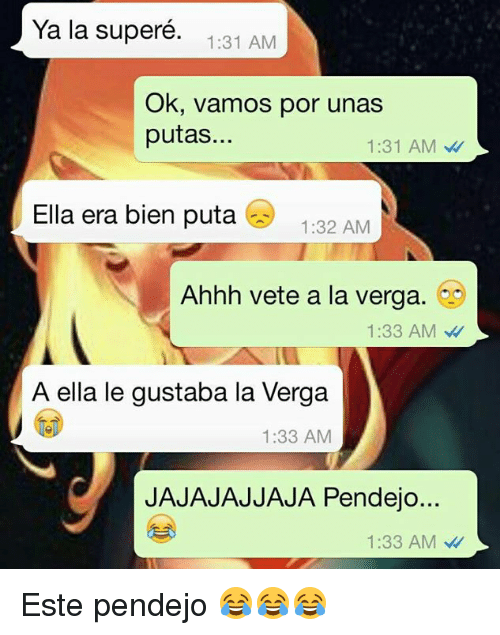 La Verga: Ya la supere.  1:31 AM  Ok, vamos por unas  putas...  1:31 AM  Ella era bien puta  1:32 AM  Ahhh vete a la verga.  1:33 AM  A ella le gustaba la Verga  1:33 AM  JAJAJAJJAJA Pendejo...  1:33 AM Este pendejo 😂😂😂