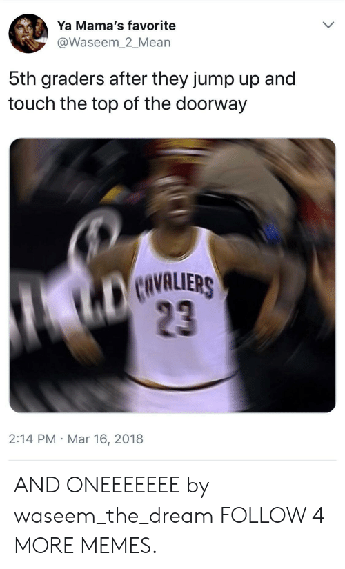Cavaliers: Ya Mama's favorite  @Waseem_2_Mean  5th graders after they jump up and  touch the top of the doorway  CAVALIERS  23  2:14 PM Mar 16, 2018 AND ONEEEEEEE by waseem_the_dream FOLLOW 4 MORE MEMES.