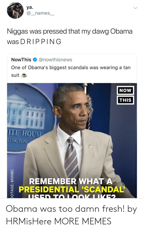 Tans: ya.  @_names_  Niggas was pressed that my dawg Obama  was DRIPPING  NowThis @nowthisnews  One of Obama's biggest scandals was wearing a tan  suit E  NOW  THIS  ITE HOUSE  REMEMBER WHATA  PRESIDENTIAL 'SCANDAL Obama was too damn fresh! by HRMisHere MORE MEMES