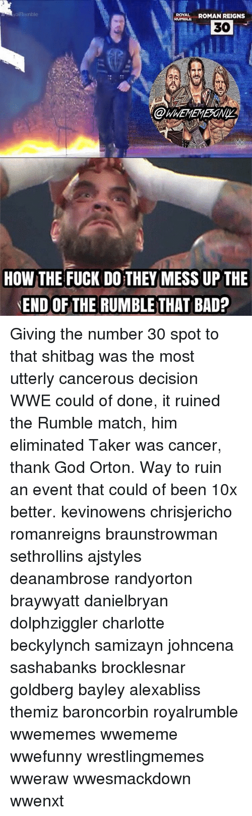 Memes, Roman Reigns, and Charlotte: ya Rumble  ROYAL  ROMAN REIGNS  30  HOW THE FUCK DO THEY MESS UP THE  END OF THE RUMBLE THAT BAD? Giving the number 30 spot to that shitbag was the most utterly cancerous decision WWE could of done, it ruined the Rumble match, him eliminated Taker was cancer, thank God Orton. Way to ruin an event that could of been 10x better. kevinowens chrisjericho romanreigns braunstrowman sethrollins ajstyles deanambrose randyorton braywyatt danielbryan dolphziggler charlotte beckylynch samizayn johncena sashabanks brocklesnar goldberg bayley alexabliss themiz baroncorbin royalrumble wwememes wwememe wwefunny wrestlingmemes wweraw wwesmackdown wwenxt