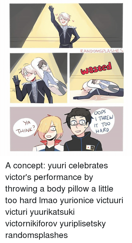 Ya Think: YA  THINK  RANDOMSPLASHES  OOPS  I THREW  IT TOO  HARD A concept: yuuri celebrates victor's performance by throwing a body pillow a little too hard lmao yurionice victuuri victuri yuurikatsuki victornikiforov yuriplisetsky randomsplashes