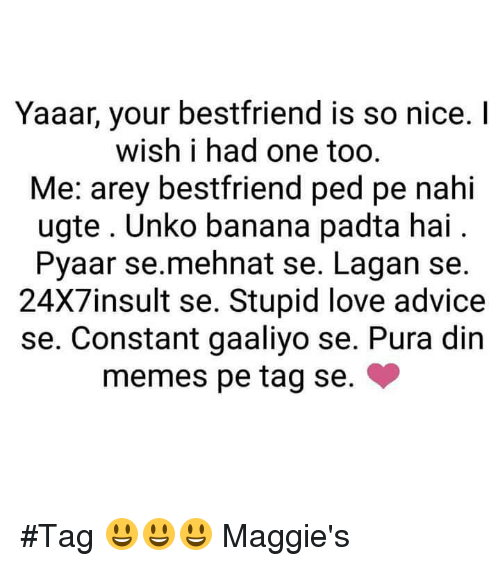 Advice, Love, and Memes: Yaaar, your bestfriend is so nice.  wish i had one too  Me: arey bestfriend ped pe nahi  ugte. Unko banana padta hai  Pyaar se mehnat se. Lagan se.  24X7insult se. Stupid love advice  se. Constant gaaliyo se. Pura din  memes pe tag se. #Tag   😃😃😃 Maggie's
