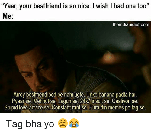 "Advice, Love, and Memes: ""Yaar, your bestfriend is so nice. I wish l had one too""  Me:  theindianidiot.com  Arrey bestfriend ped pe nahi ugte. Unko banana padta hai  Pyaarise. Mehnut se. Lagun se. 24x7 insult se. Gaaliyon se.  Stupid love advice se. Constant rant se. Pura din memes pe tag se Tag bhaiyo 😫😂"