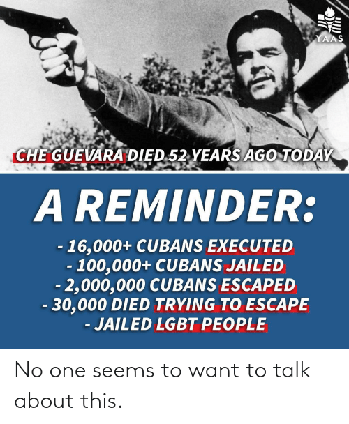 Yaas: YAAS  CHE GUEVARA DIED 52 YEARS AGO TODAY  A REMINDER:  -16,000+ CUBANS EXECUTED  -100,000+ CUBANS JAILED  -2,000,000 CUBANS ESCAPED  -30,000 DIED TRYING TO ESCAPE  JAILED LGBT PEOPLE No one seems to want to talk about this.