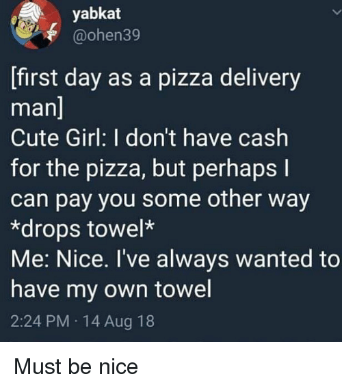 delivery man: yabkat  @ohen39  [first day as a pizza delivery  man  Cute Girl: I don't have cash  for the pizza, but perhaps l  can pay you some other way  *drops towel*  Me: Nice. I've always wanted to  have my own towel  2:24 PM 14 Aug 18 Must be nice