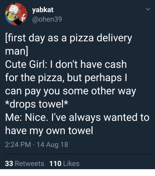 delivery man: yabkat  @ohen39  first day as a pizza delivery  man  Cute Girl: I don't have cash  for the pizza, but perhaps I  can pay you some other way  *drops towel*  Me: Nice. I've always wanted to  have my own towel  2:24 PM 14 Aug 18  33 Retweets 110 Likes